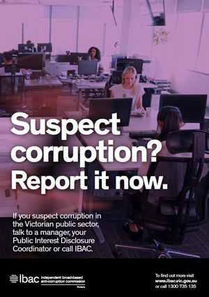 Public sector poster - A3 with the text Suspect corruption. Report it now. If you suspect corruption in the Victorian public sector, talk to a manager, your Public Interest Disclosure Coordinator or call IBAC. IBAC logo. To find out more visit www.ibac.vic.gov.au or call 1300 735 135.